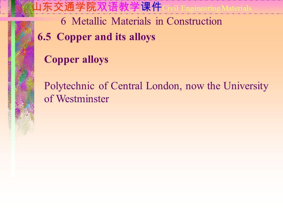 山东交通学院双语教学课件 Civil Engineering Materials 6.5 Copper and its alloys 6 Metallic Materials in Construction Copper alloys Polytechnic of Central London, n