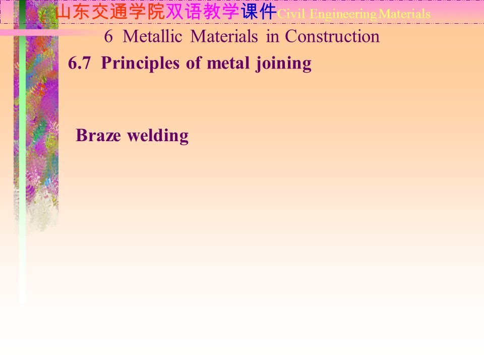 山东交通学院双语教学课件 Civil Engineering Materials 6.7 Principles of metal joining 6 Metallic Materials in Construction Braze welding