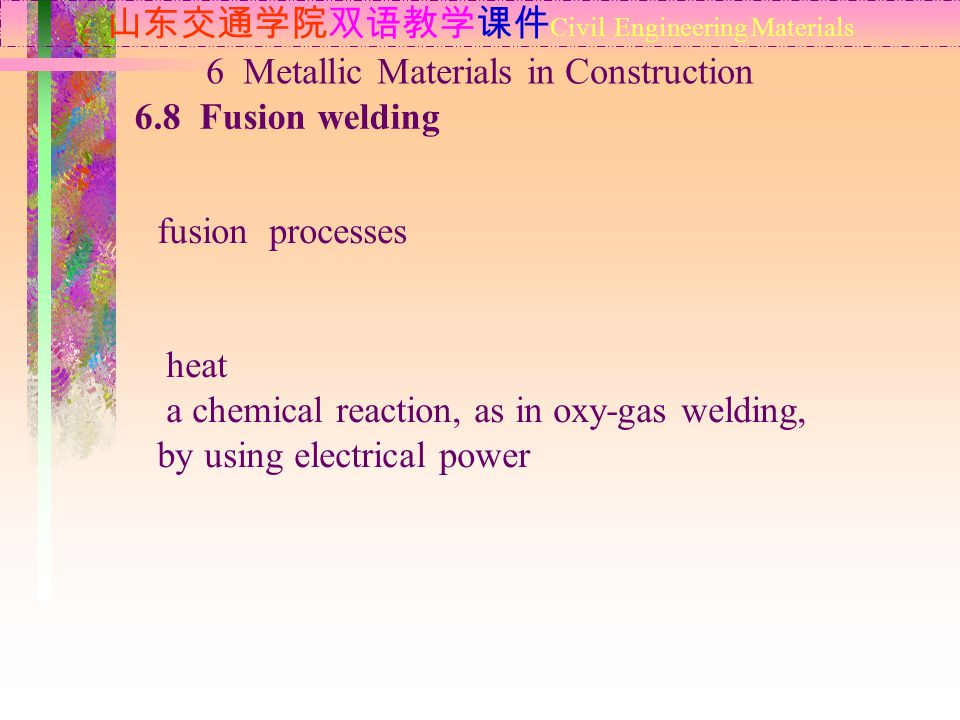 山东交通学院双语教学课件 Civil Engineering Materials 6.8 Fusion welding 6 Metallic Materials in Construction fusion processes heat a chemical reaction, as in oxy-gas welding, by using electrical power