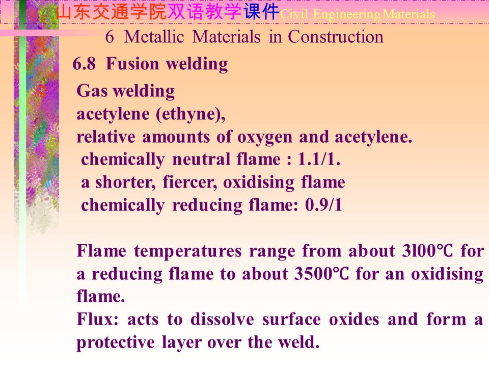 山东交通学院双语教学课件 Civil Engineering Materials 6.8 Fusion welding 6 Metallic Materials in Construction Gas welding acetylene (ethyne), relative amounts of oxygen and acetylene.