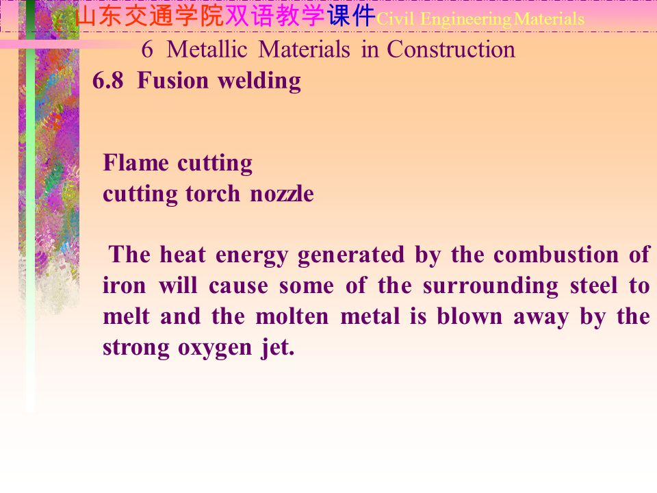 山东交通学院双语教学课件 Civil Engineering Materials 6.8 Fusion welding 6 Metallic Materials in Construction Flame cutting cutting torch nozzle The heat energy generated by the combustion of iron will cause some of the surrounding steel to melt and the molten metal is blown away by the strong oxygen jet.
