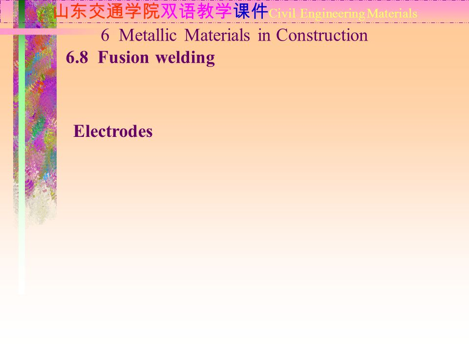 山东交通学院双语教学课件 Civil Engineering Materials 6.8 Fusion welding 6 Metallic Materials in Construction Electrodes