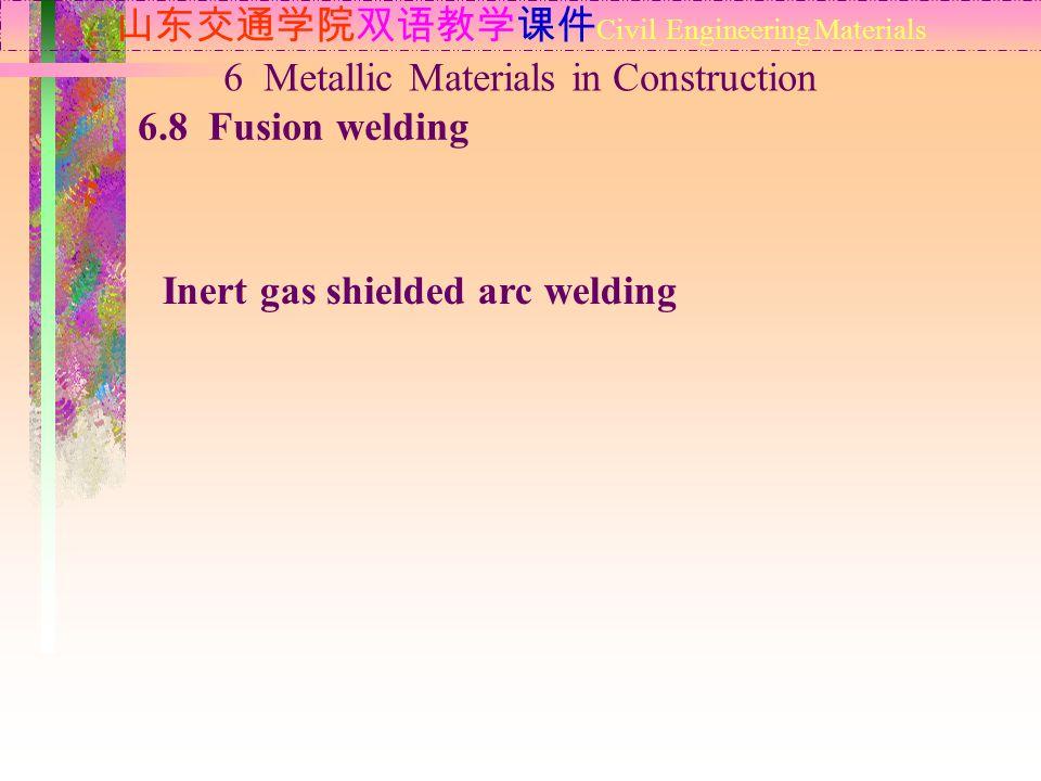 山东交通学院双语教学课件 Civil Engineering Materials 6.8 Fusion welding 6 Metallic Materials in Construction Inert gas shielded arc welding