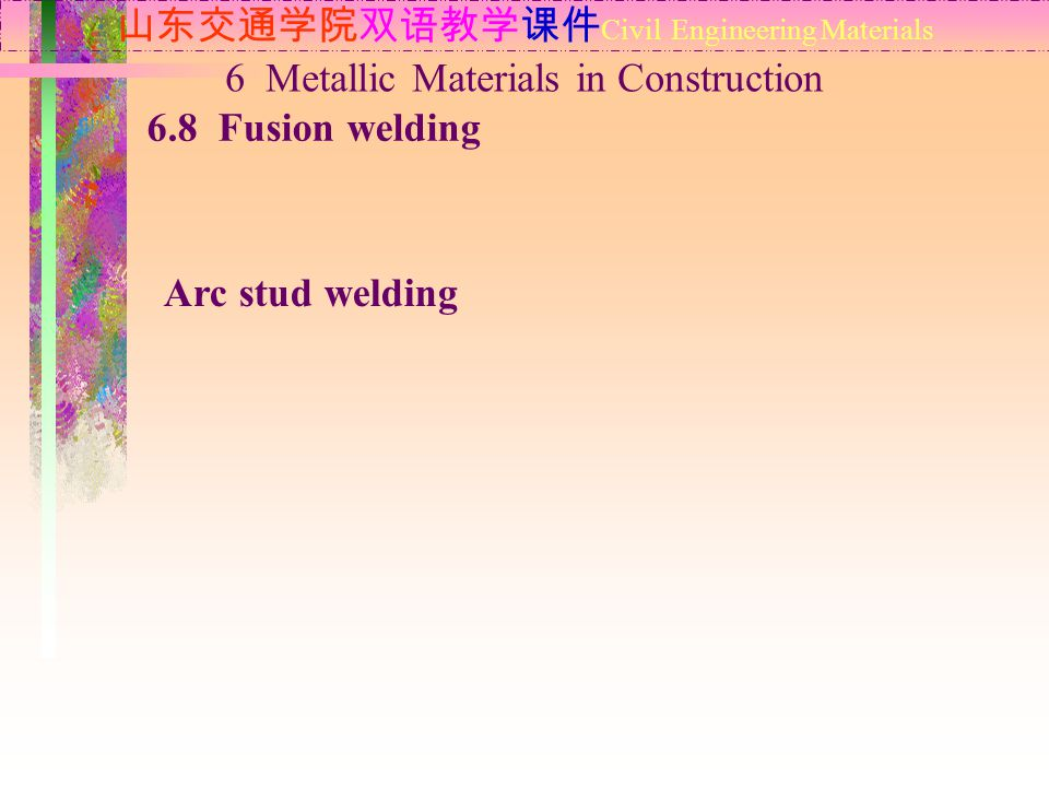 山东交通学院双语教学课件 Civil Engineering Materials 6.8 Fusion welding 6 Metallic Materials in Construction Arc stud welding