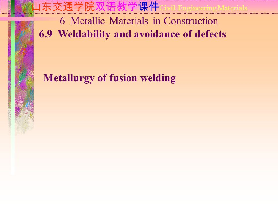 山东交通学院双语教学课件 Civil Engineering Materials 6.9 Weldability and avoidance of defects 6 Metallic Materials in Construction Metallurgy of fusion welding