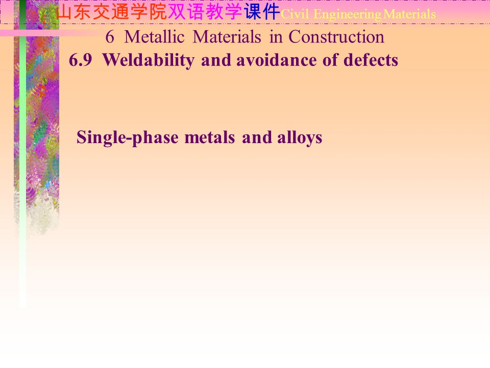山东交通学院双语教学课件 Civil Engineering Materials 6.9 Weldability and avoidance of defects 6 Metallic Materials in Construction Single-phase metals and alloys