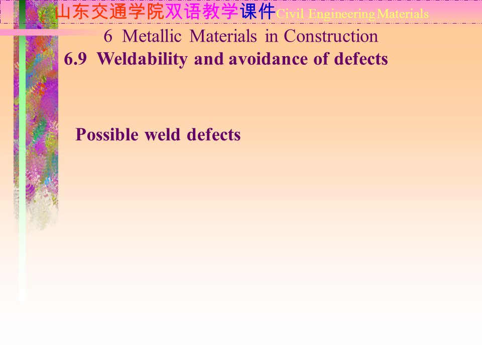 山东交通学院双语教学课件 Civil Engineering Materials 6.9 Weldability and avoidance of defects 6 Metallic Materials in Construction Possible weld defects