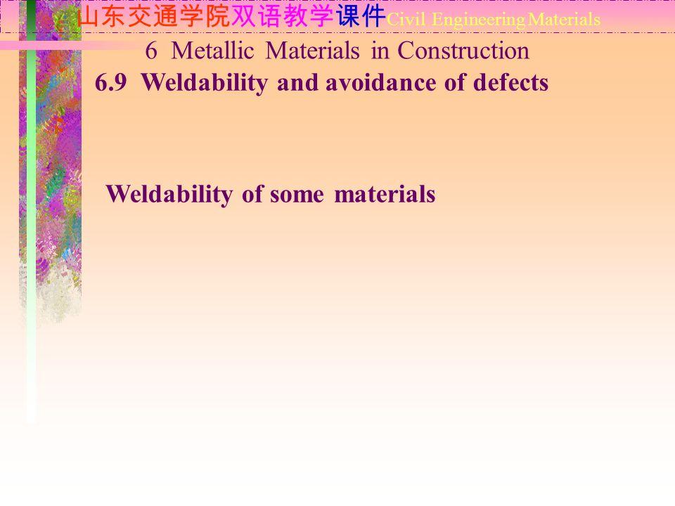 山东交通学院双语教学课件 Civil Engineering Materials 6.9 Weldability and avoidance of defects 6 Metallic Materials in Construction Weldability of some materials