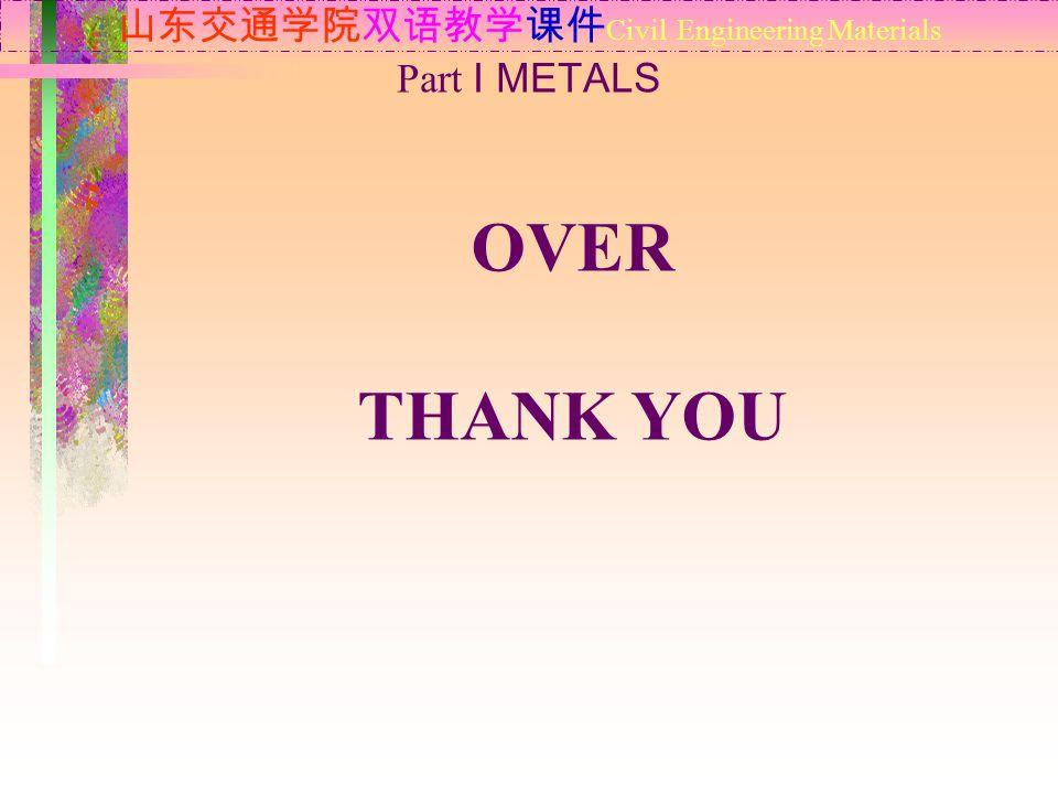 山东交通学院双语教学课件 Civil Engineering Materials Part Ⅰ METALS OVER THANK YOU