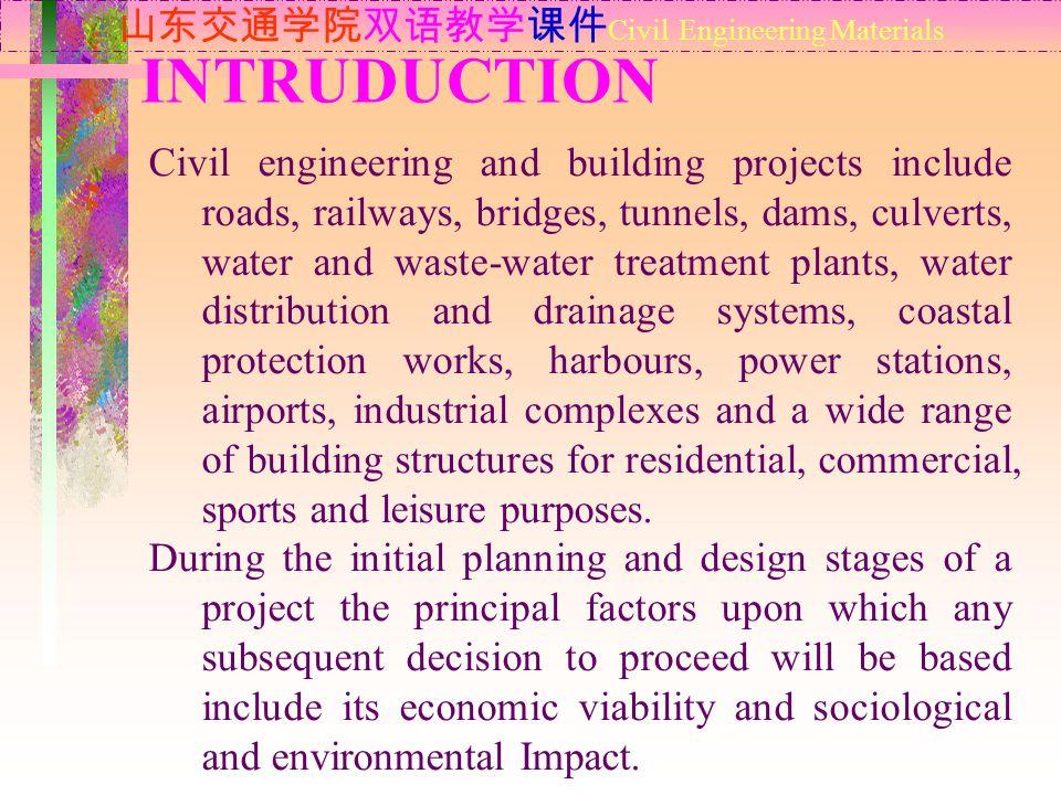 INTRUDUCTION 山东交通学院双语教学课件 Civil Engineering Materials Civil engineering and building projects include roads, railways, bridges, tunnels, dams, culvert