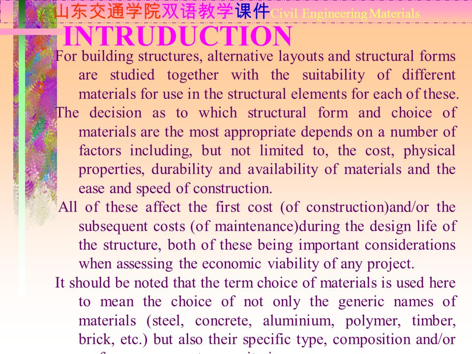 INTRUDUCTION 山东交通学院双语教学课件 Civil Engineering Materials For building structures, alternative layouts and structural forms are studied together with the suitability of different materials for use in the structural elements for each of these.