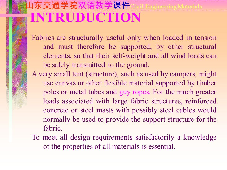 INTRUDUCTION 山东交通学院双语教学课件 Civil Engineering Materials Fabrics are structurally useful only when loaded in tension and must therefore be supported, by