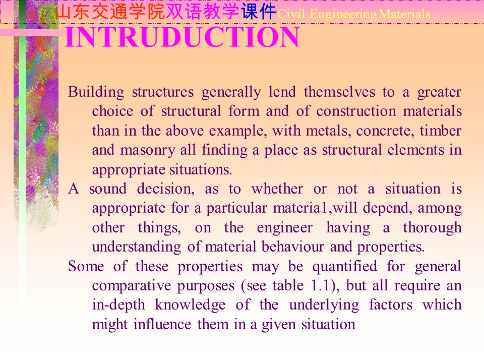 INTRUDUCTION 山东交通学院双语教学课件 Civil Engineering Materials Building structures generally lend themselves to a greater choice of structural form and of construction materials than in the above example, with metals, concrete, timber and masonry all finding a place as structural elements in appropriate situations.