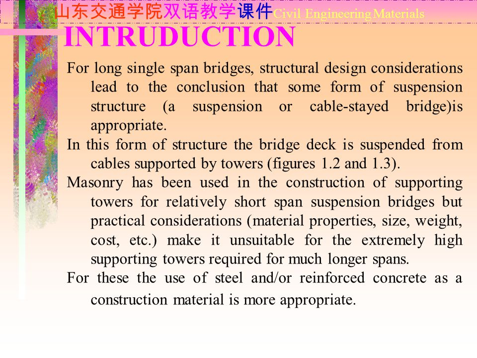 INTRUDUCTION 山东交通学院双语教学课件 Civil Engineering Materials For long single span bridges, structural design considerations lead to the conclusion that some form of suspension structure (a suspension or cable-stayed bridge)is appropriate.