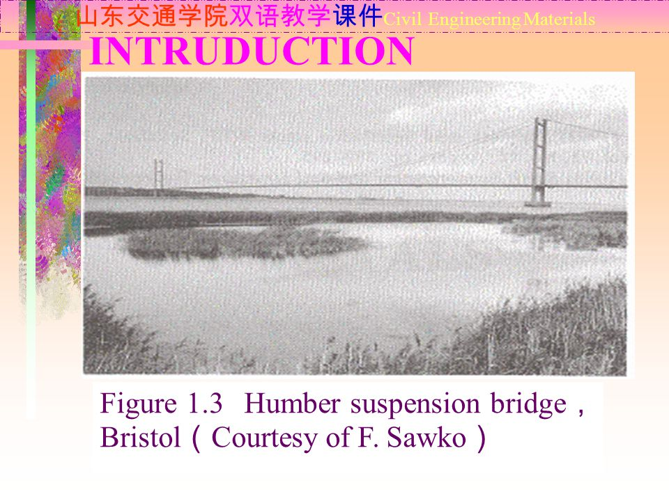 INTRUDUCTION 山东交通学院双语教学课件 Civil Engineering Materials Figure 1.3 Humber suspension bridge , Bristol ( Courtesy of F.