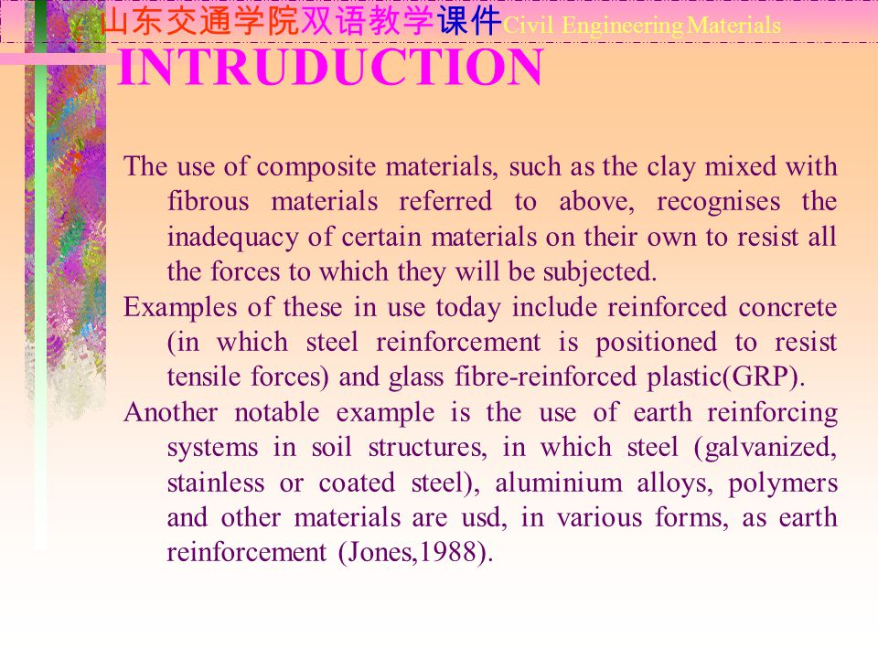 INTRUDUCTION 山东交通学院双语教学课件 Civil Engineering Materials The use of composite materials, such as the clay mixed with fibrous materials referred to above, recognises the inadequacy of certain materials on their own to resist all the forces to which they will be subjected.
