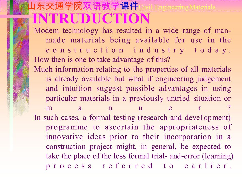 INTRUDUCTION 山东交通学院双语教学课件 Civil Engineering Materials Modem technology has resulted in a wide range of man- made materials being available for use in