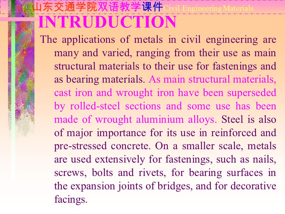 INTRUDUCTION 山东交通学院双语教学课件 Civil Engineering Materials The applications of metals in civil engineering are many and varied, ranging from their use as main structural materials to their use for fastenings and as bearing materials.
