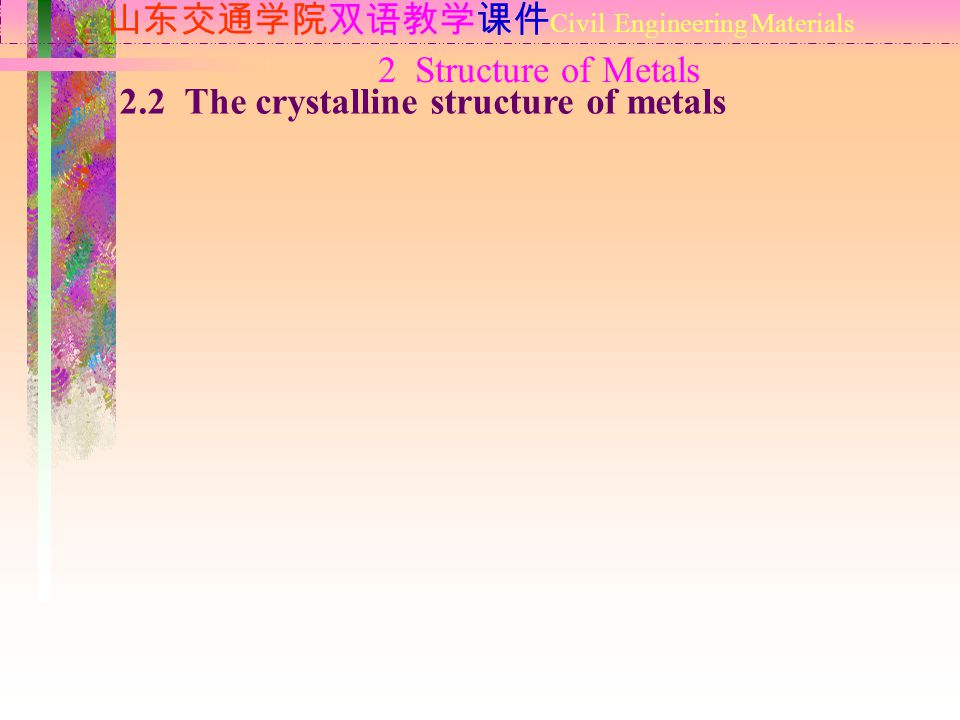 2 Structure of Metals 山东交通学院双语教学课件 Civil Engineering Materials 2.2 The crystalline structure of metals
