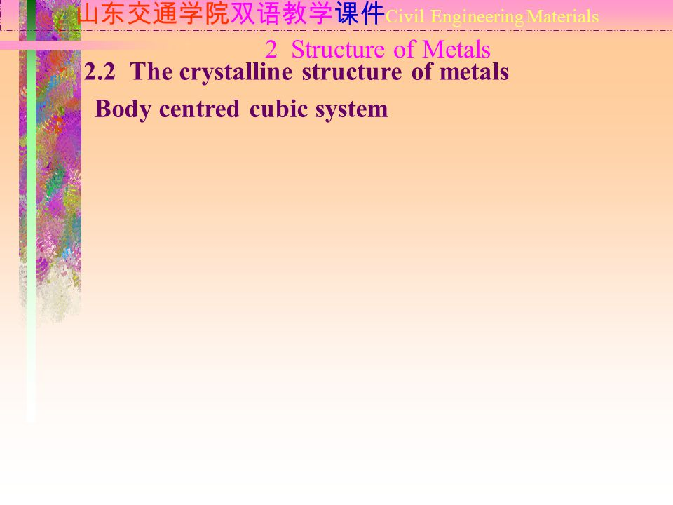 2 Structure of Metals 山东交通学院双语教学课件 Civil Engineering Materials 2.2 The crystalline structure of metals Body centred cubic system