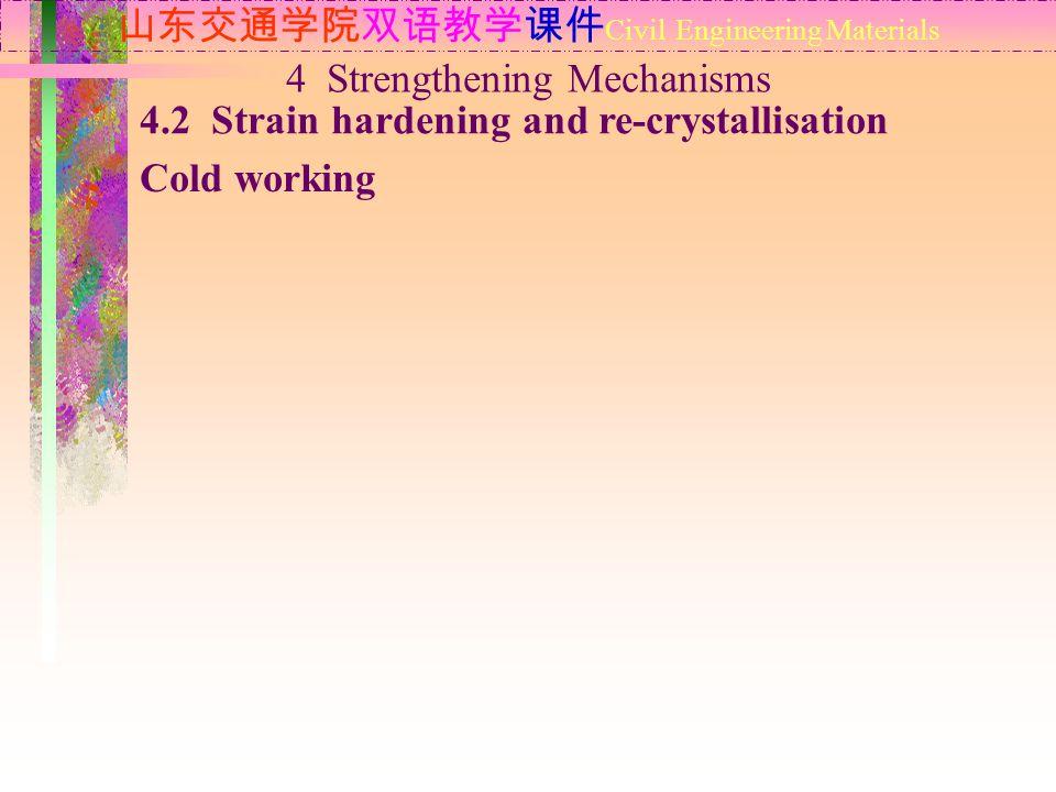 山东交通学院双语教学课件 Civil Engineering Materials 4.2 Strain hardening and re-crystallisation Cold working 4 Strengthening Mechanisms