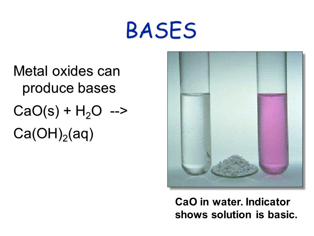 BASES Metal oxides can produce bases CaO(s) + H 2 O --> Ca(OH) 2 (aq) CaO in water.