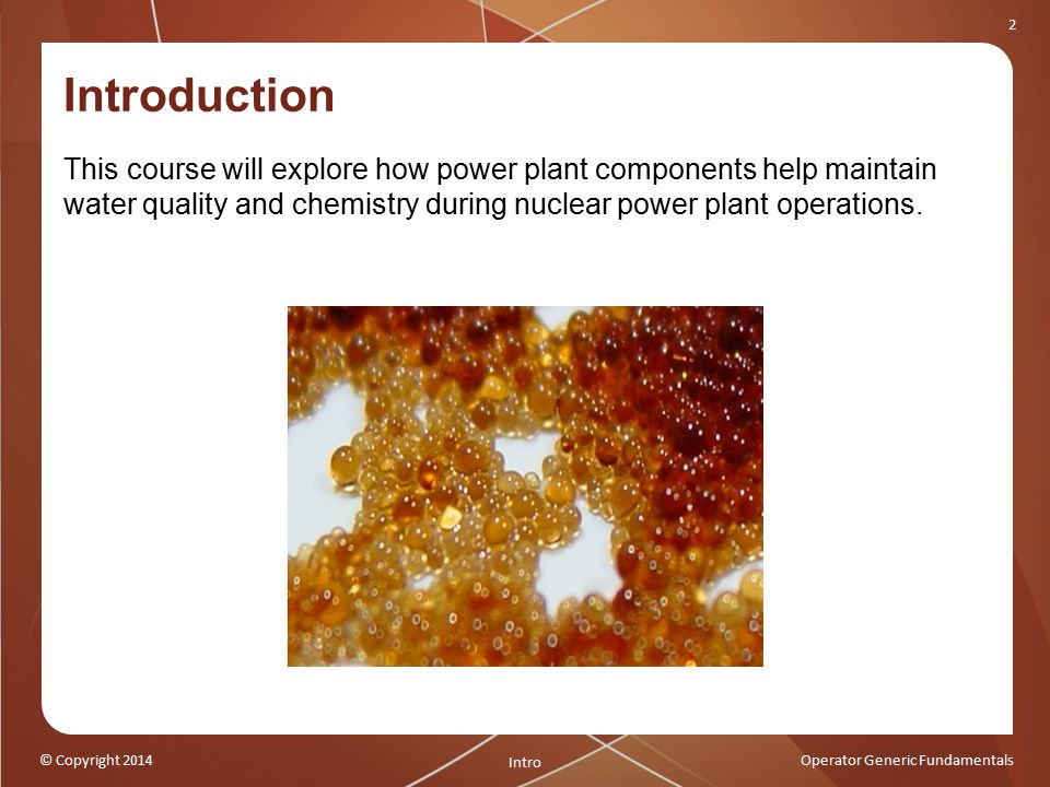 © Copyright 2014Operator Generic Fundamentals 2 Introduction This course will explore how power plant components help maintain water quality and chemistry during nuclear power plant operations.