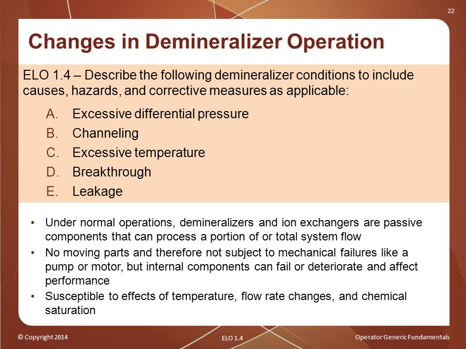 © Copyright 2014Operator Generic Fundamentals 22 Changes in Demineralizer Operation ELO 1.4 – Describe the following demineralizer conditions to include causes, hazards, and corrective measures as applicable: A.Excessive differential pressure B.Channeling C.Excessive temperature D.Breakthrough E.Leakage Under normal operations, demineralizers and ion exchangers are passive components that can process a portion of or total system flow No moving parts and therefore not subject to mechanical failures like a pump or motor, but internal components can fail or deteriorate and affect performance Susceptible to effects of temperature, flow rate changes, and chemical saturation ELO 1.4