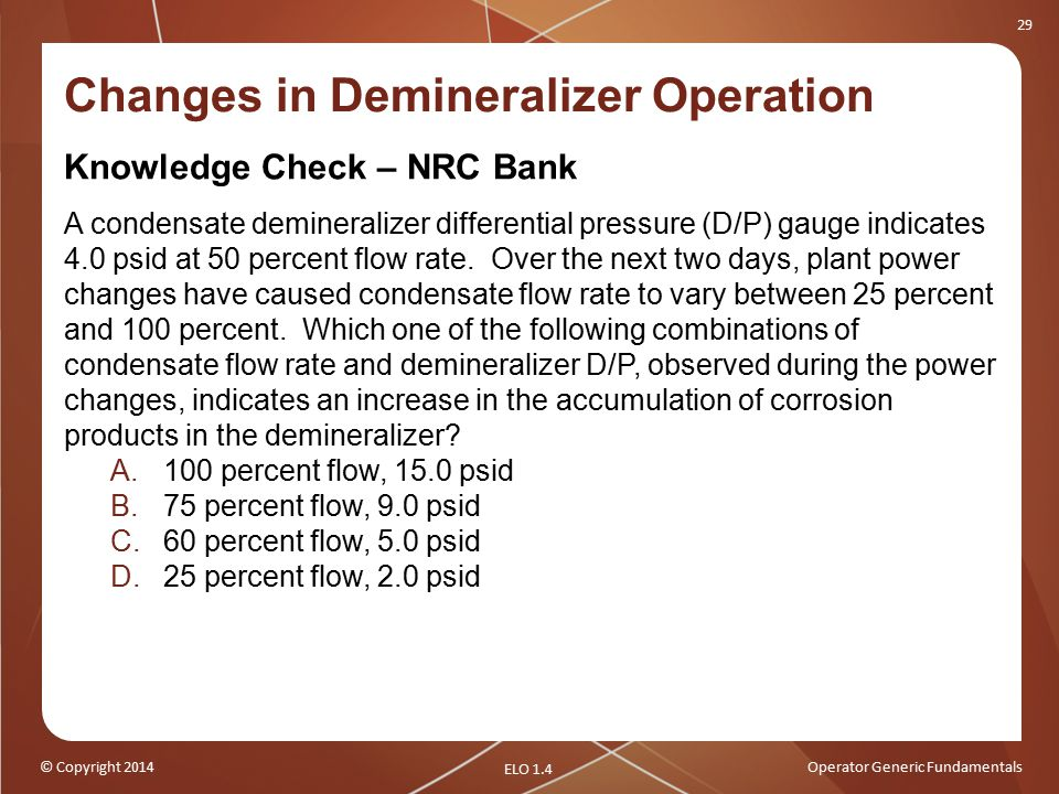 © Copyright 2014Operator Generic Fundamentals 29 Changes in Demineralizer Operation Knowledge Check – NRC Bank A condensate demineralizer differential pressure (D/P) gauge indicates 4.0 psid at 50 percent flow rate.
