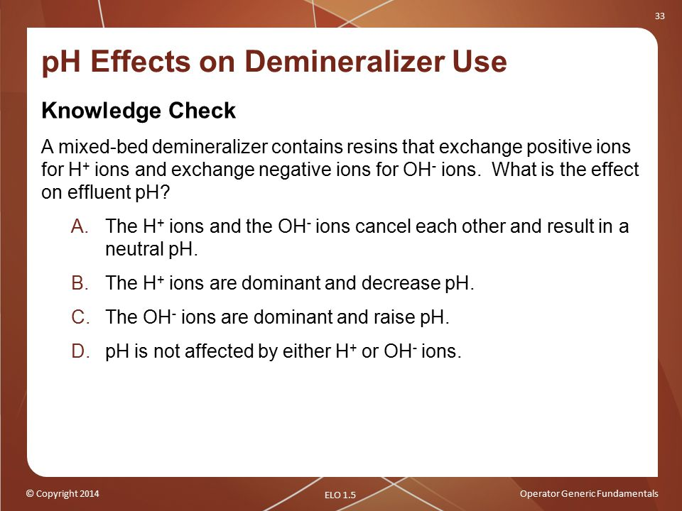 © Copyright 2014Operator Generic Fundamentals 33 pH Effects on Demineralizer Use Knowledge Check A mixed-bed demineralizer contains resins that exchange positive ions for H + ions and exchange negative ions for OH - ions.