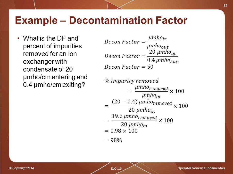 © Copyright 2014Operator Generic Fundamentals 35 Example – Decontamination Factor What is the DF and percent of impurities removed for an ion exchanger with condensate of 20 μmho/cm entering and 0.4 μmho/cm exiting.