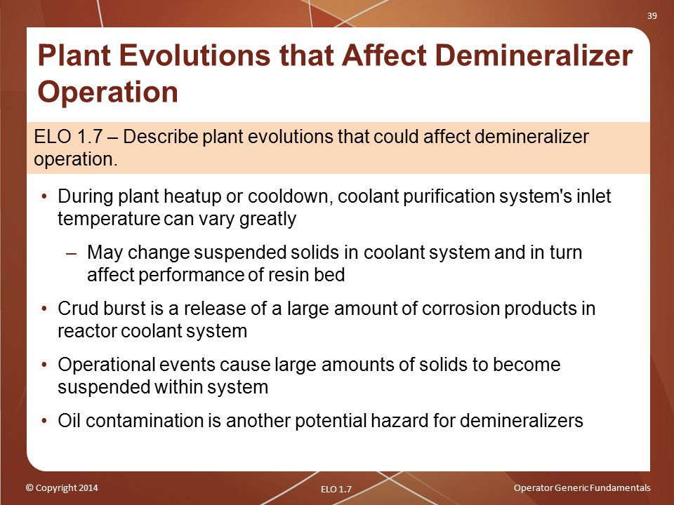 © Copyright 2014Operator Generic Fundamentals 39 Plant Evolutions that Affect Demineralizer Operation During plant heatup or cooldown, coolant purification system s inlet temperature can vary greatly –May change suspended solids in coolant system and in turn affect performance of resin bed Crud burst is a release of a large amount of corrosion products in reactor coolant system Operational events cause large amounts of solids to become suspended within system Oil contamination is another potential hazard for demineralizers ELO 1.7 ELO 1.7 – Describe plant evolutions that could affect demineralizer operation.