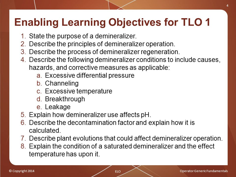 © Copyright 2014Operator Generic Fundamentals 4 Enabling Learning Objectives for TLO 1 1.State the purpose of a demineralizer.