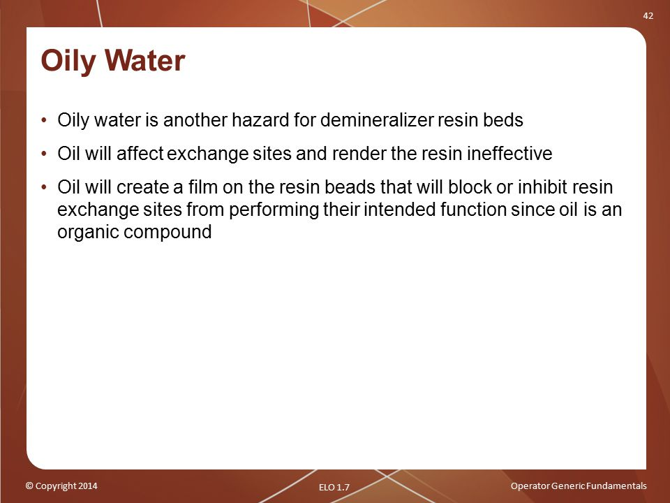 © Copyright 2014Operator Generic Fundamentals 42 Oily Water Oily water is another hazard for demineralizer resin beds Oil will affect exchange sites and render the resin ineffective Oil will create a film on the resin beads that will block or inhibit resin exchange sites from performing their intended function since oil is an organic compound ELO 1.7