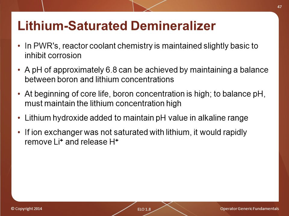 © Copyright 2014Operator Generic Fundamentals 47 Lithium-Saturated Demineralizer In PWR s, reactor coolant chemistry is maintained slightly basic to inhibit corrosion A pH of approximately 6.8 can be achieved by maintaining a balance between boron and lithium concentrations At beginning of core life, boron concentration is high; to balance pH, must maintain the lithium concentration high Lithium hydroxide added to maintain pH value in alkaline range If ion exchanger was not saturated with lithium, it would rapidly remove Li + and release H + ELO 1.8