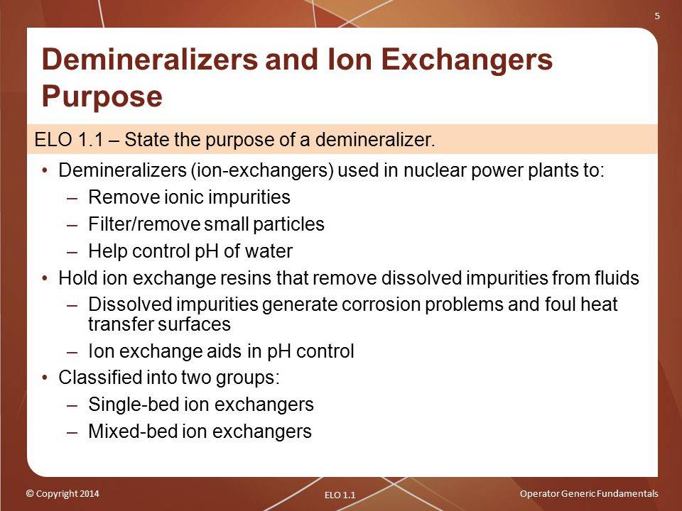 © Copyright 2014Operator Generic Fundamentals 5 ELO 1.1 – State the purpose of a demineralizer.