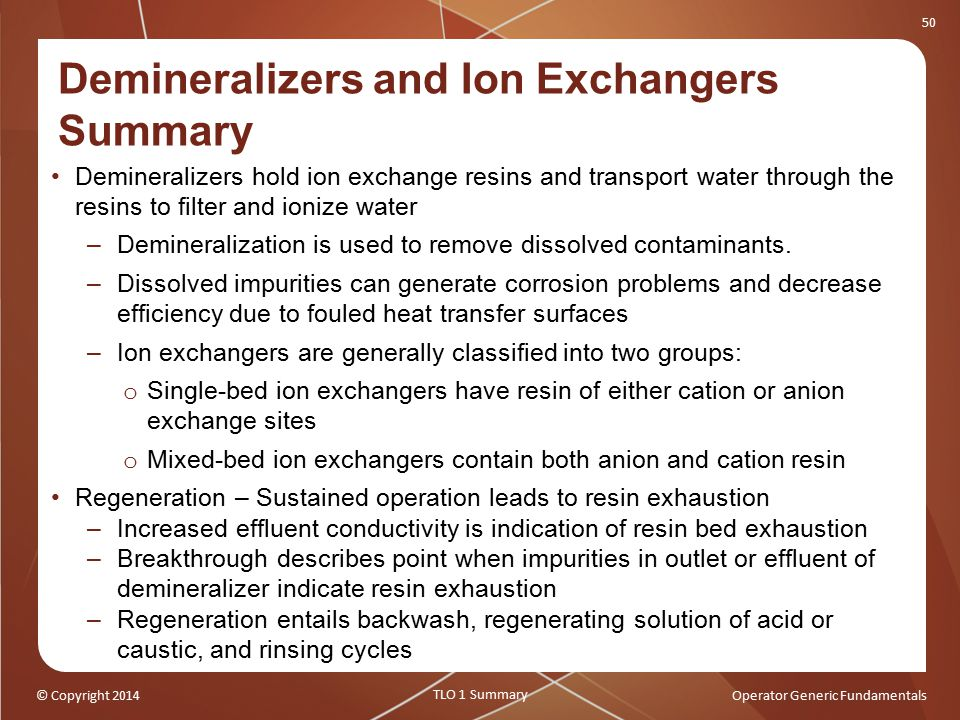 © Copyright 2014Operator Generic Fundamentals 50 Demineralizers and Ion Exchangers Summary Demineralizers hold ion exchange resins and transport water through the resins to filter and ionize water –Demineralization is used to remove dissolved contaminants.