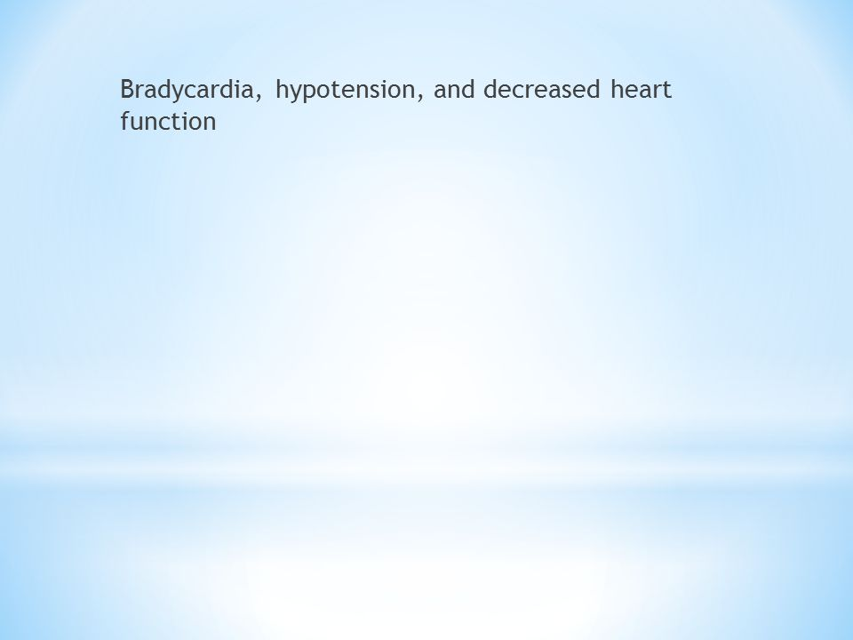 Bradycardia, hypotension, and decreased heart function