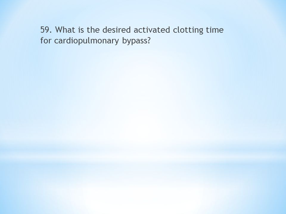 59. What is the desired activated clotting time for cardiopulmonary bypass?