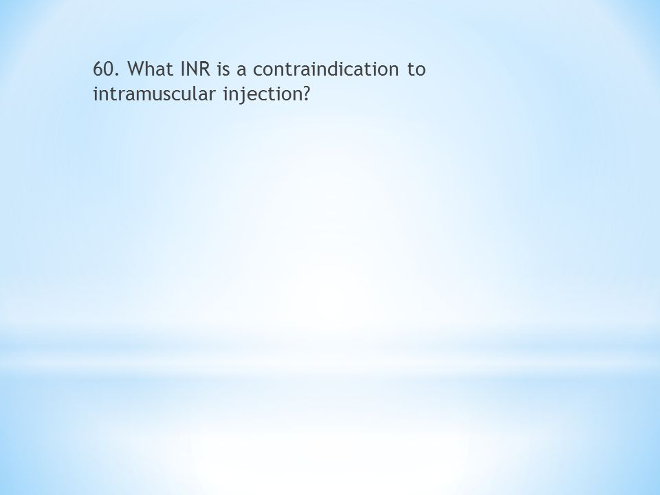 60. What INR is a contraindication to intramuscular injection?