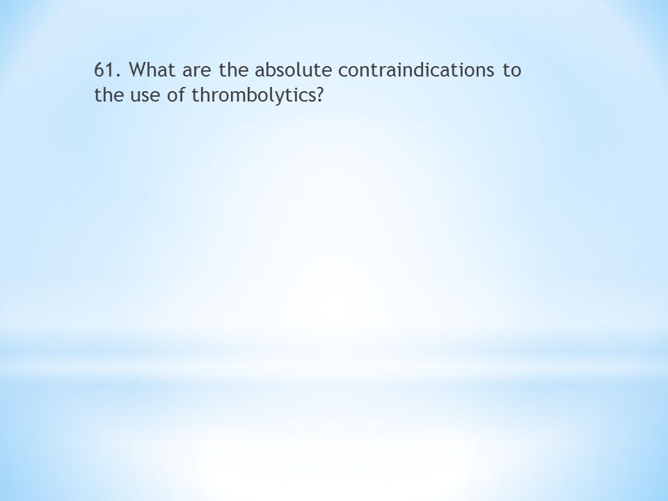 61. What are the absolute contraindications to the use of thrombolytics?