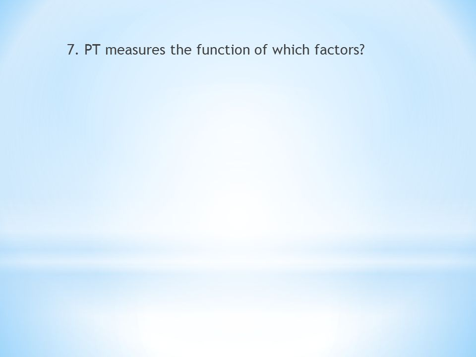 7. PT measures the function of which factors?