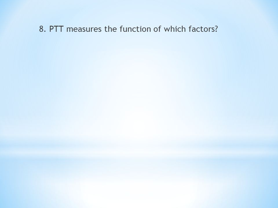 8. PTT measures the function of which factors?