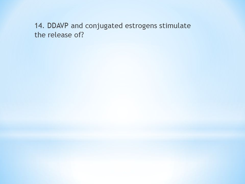 14. DDAVP and conjugated estrogens stimulate the release of?