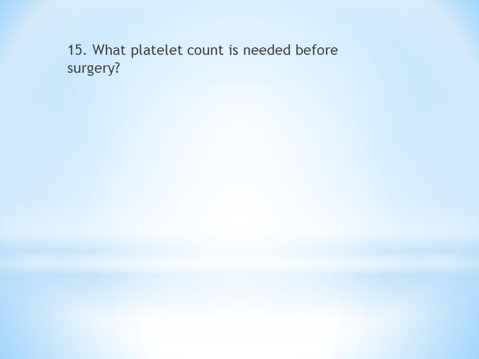 15. What platelet count is needed before surgery?
