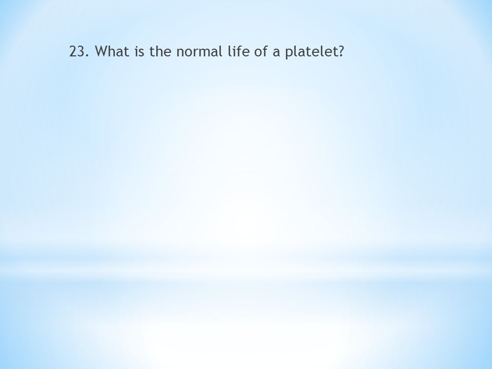 23. What is the normal life of a platelet?
