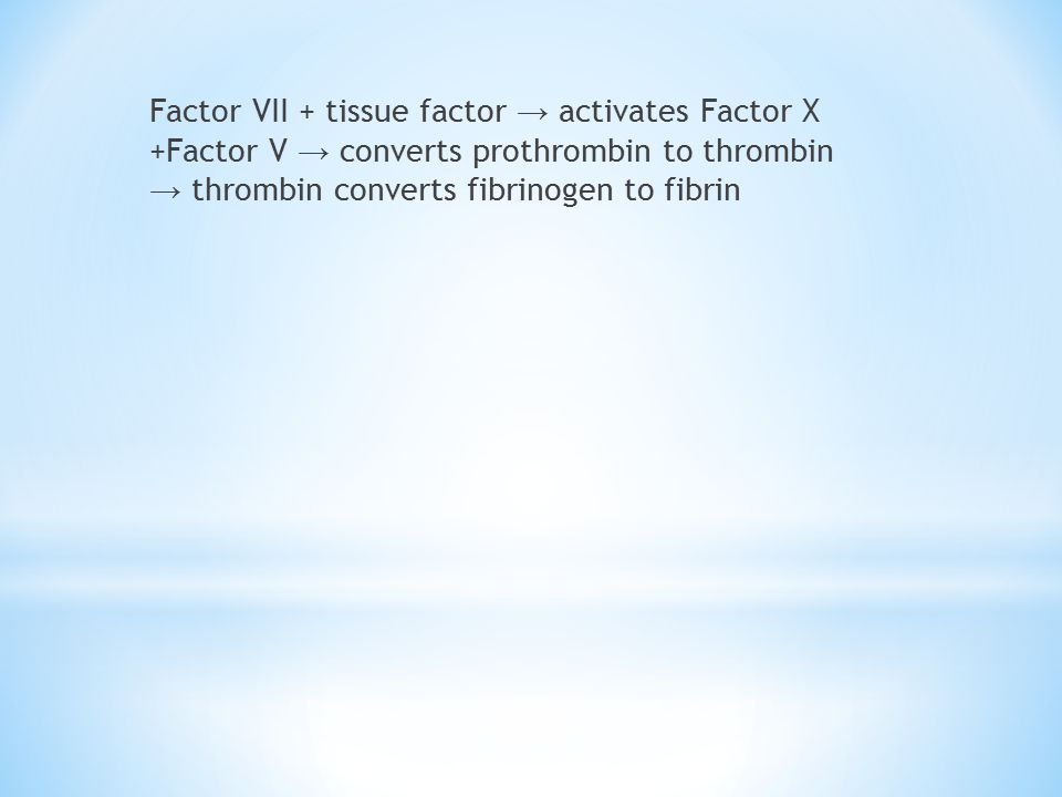 Factor VII + tissue factor → activates Factor X +Factor V → converts prothrombin to thrombin → thrombin converts fibrinogen to fibrin