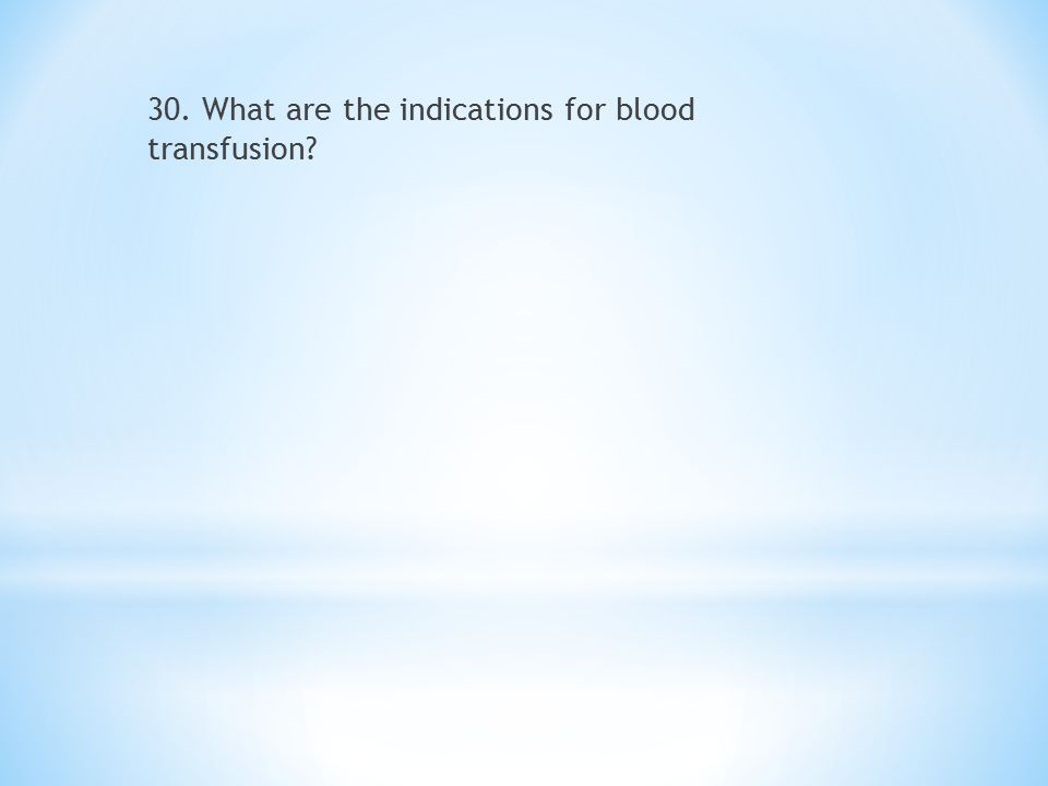 30. What are the indications for blood transfusion?