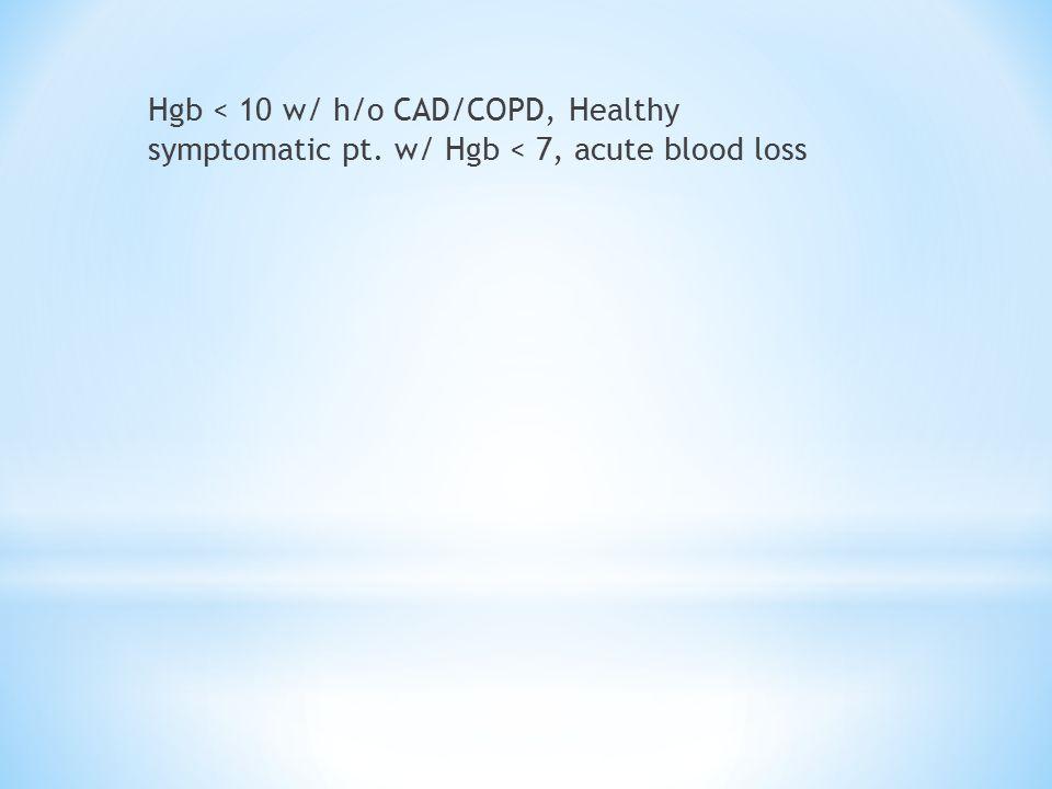 Hgb < 10 w/ h/o CAD/COPD, Healthy symptomatic pt. w/ Hgb < 7, acute blood loss