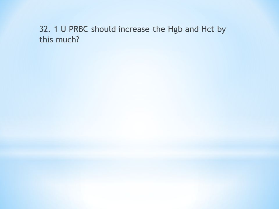 32. 1 U PRBC should increase the Hgb and Hct by this much?